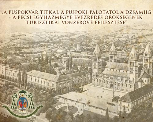 """""""A Püspökvár titkai, a püspöki palotától a dzsámiig – a Pécsi Egyházmegye évezredes örökségének turisztikai vonzerővé fejlesztése"""""""